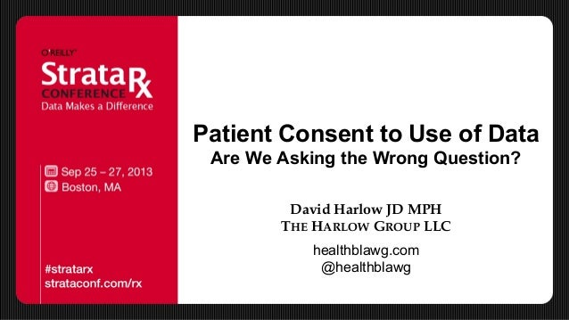 Patient Consent to Use of Data Are We Asking the Wrong Question? David Harlow JD MPH THE HARLOW GROUP LLC healthblawg.com ...