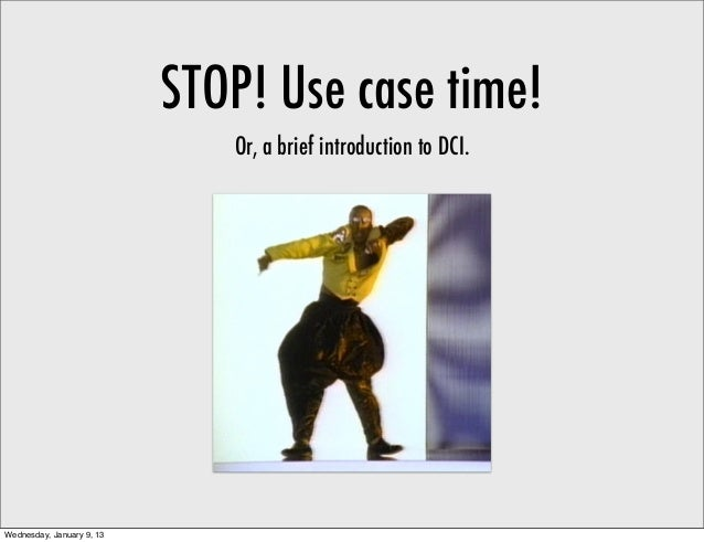 STOP! Use case time!                              Or, a brief introduction to DCI.Wednesday, January 9, 13