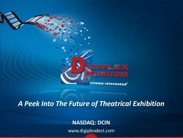 A Peek Into The Future of Theatrical Exhibition NASDAQ: DCIN www.digiplexdest.com