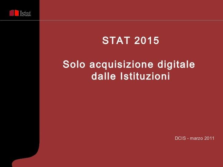 <ul><ul><ul><ul><li>DCIS - marzo 2011 </li></ul></ul></ul></ul>STAT 2015 Solo acquisizione digitale  dalle Istituzioni