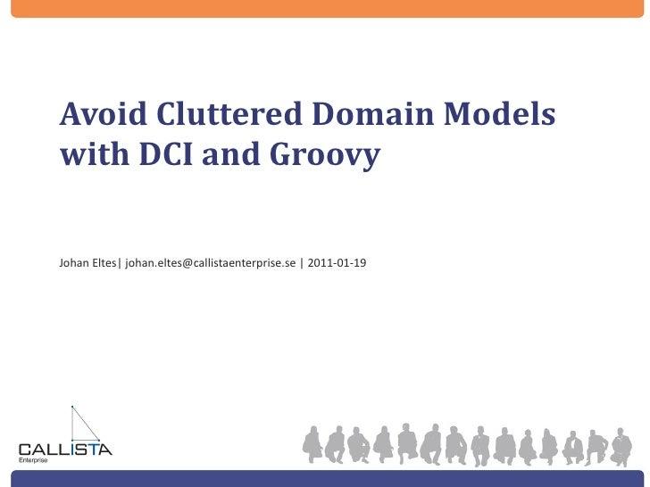 Avoid Cluttered Domain Models with DCI and Groovy <ul><li>Johan Eltes| johan.eltes@callistaenterprise.se | 2011-01-19 </li...