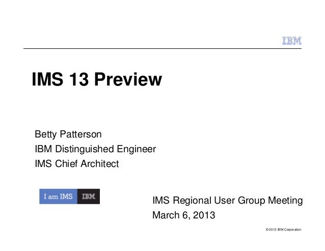 IMS 13 PreviewBetty PattersonIBM Distinguished EngineerIMS Chief Architect                         IMS Regional User Group...
