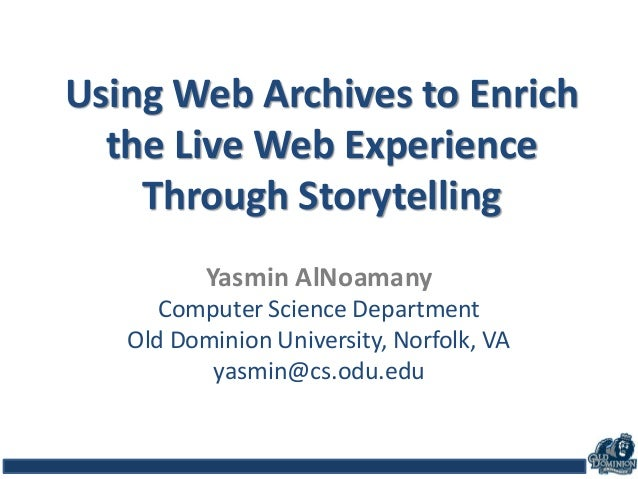 Using Web Archives to Enrich the Live Web Experience Through Storytelling Yasmin AlNoamany Computer Science Department Old...