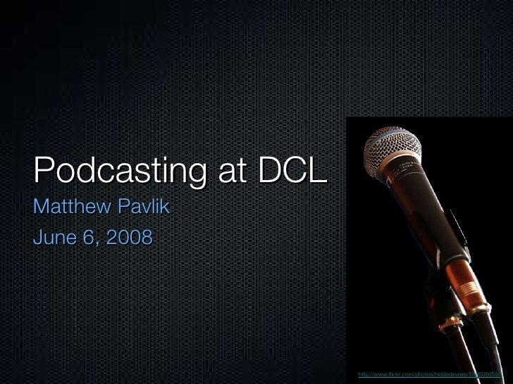 Podcasting at DCL <ul><li>Matthew Pavlik </li></ul><ul><li>June 6, 2008 </li></ul>http://www.flickr.com/photos/hiddedevrie...
