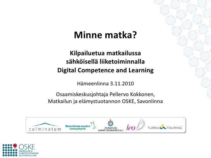 Minne matka?Kilpailuetua matkailussa sähköisellä liiketoiminnallaDigital Competence and Learning<br />Hämeenlinna 3.11.201...