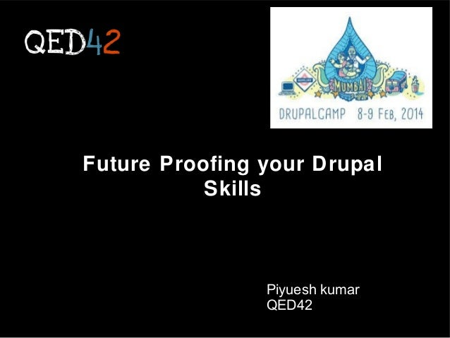 Future Proofing your Drupal Skills  Piyuesh kumar QED42