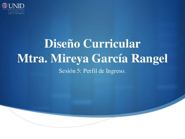 Diseño Curricular Mtra. Mireya García Rangel Sesión 5: Perfil de Ingreso.