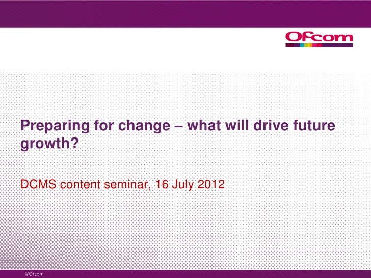 Preparing for change – what will drive futuregrowth?DCMS content seminar, 16 July 2012