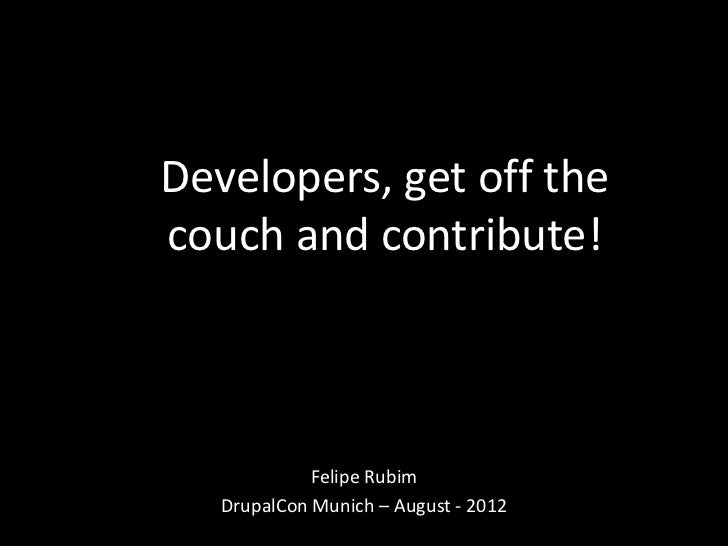 Developers, get off thecouch and contribute!             Felipe Rubim   DrupalCon Munich – August - 2012
