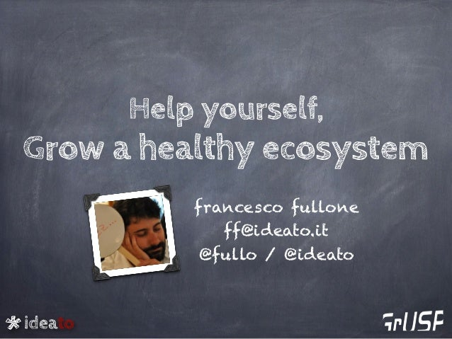 ideato Help yourself, Grow a healthy ecosystem francesco fullone ff@ideato.it @fullo / @ideato
