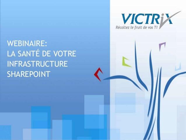 © Victrix 2010. Tous droits réservés WEBINAIRE: LA SANTÉ DE VOTRE INFRASTRUCTURE SHAREPOINT