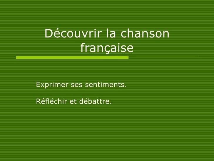 Découvrir la chanson française Exprimer ses sentiments. Réfléchir et débattre.