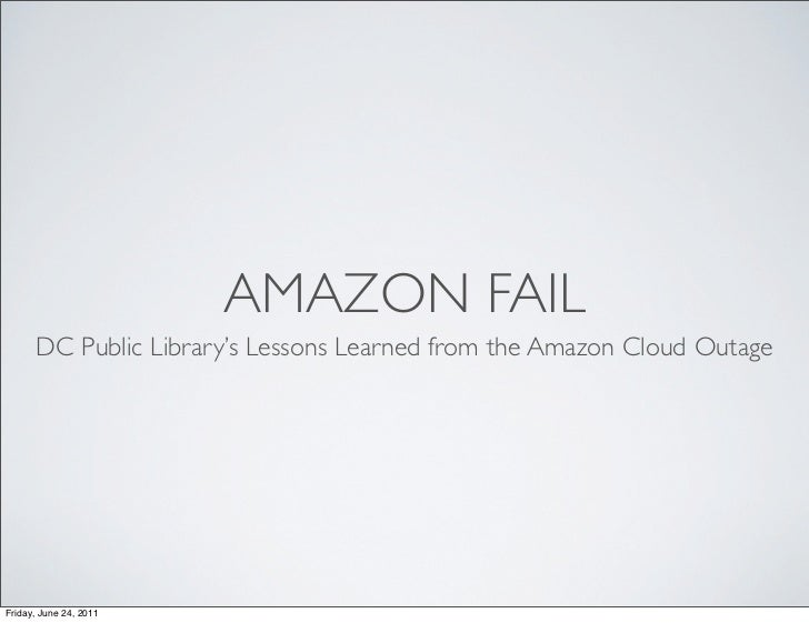 AMAZON FAIL      DC Public Library's Lessons Learned from the Amazon Cloud OutageFriday, June 24, 2011