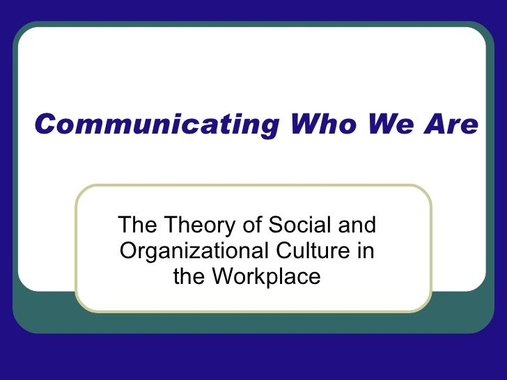 Communicating Who We Are The Theory of Social and Organizational Culture in the Workplace