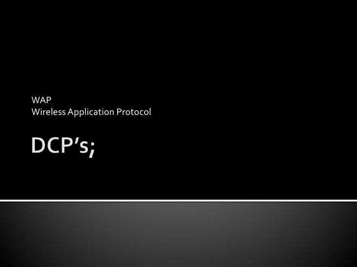 DCP's;<br />WAP<br />Wireless Application Protocol<br />