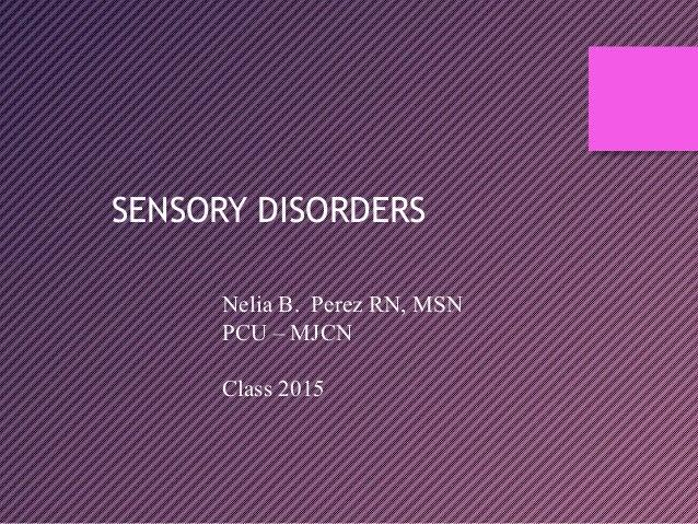 SENSORY DISORDERS Nelia B. Perez RN, MSN PCU – MJCN Class 2015