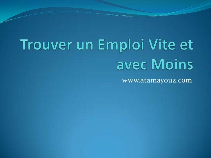 Trouver un Emploi Vite et avec Moins<br />www.atamayouz.com<br />