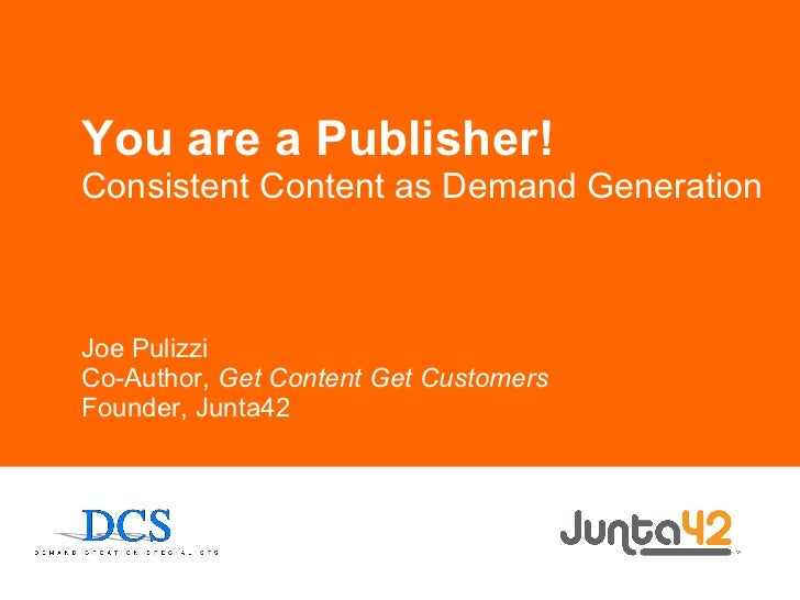 You are a Publisher! Consistent Content as Demand Generation Joe Pulizzi Co-Author,  Get Content Get Customers Founder, Ju...