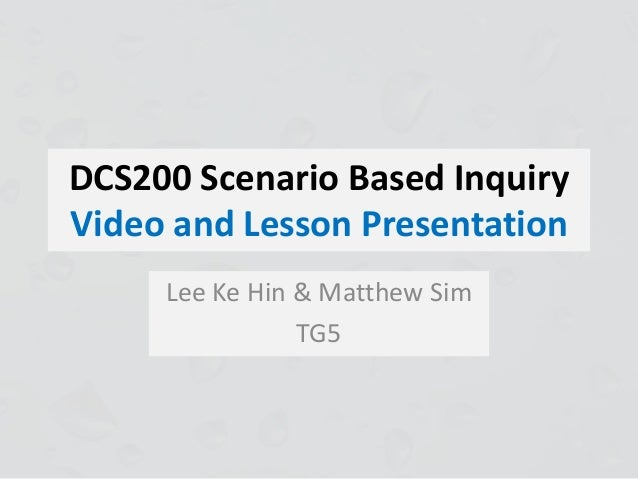 DCS200 Scenario Based Inquiry Video and Lesson Presentation Lee Ke Hin & Matthew Sim TG5