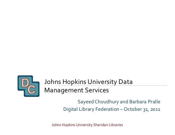 Johns Hopkins University Data Management Services                    Sayeed Choudhury and Barbara Pral...