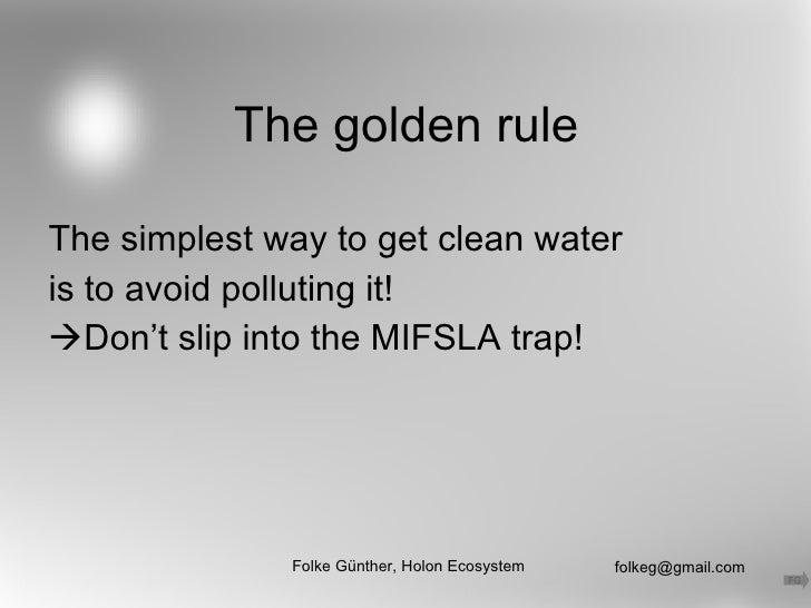 The golden rule <ul><li>The simplest way to get clean water </li></ul><ul><li>is to avoid polluting it! </li></ul><ul><li>...