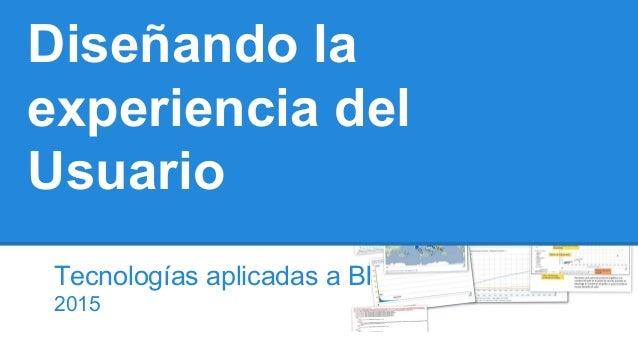 Diseñando la experiencia del Usuario Tecnologías aplicadas a BI 2015