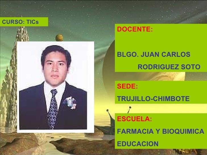 DOCENTE: BLGO. JUAN CARLOS  RODRIGUEZ SOTO SEDE: TRUJILLO-CHIMBOTE ESCUELA: FARMACIA Y BIOQUIMICA EDUCACION  CURSO: TICs