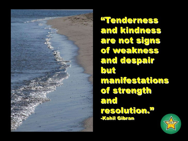 """Tenderness and kindness are not signs of weakness and despair but manifestations of strength and resolution.""<br />-Kahil..."