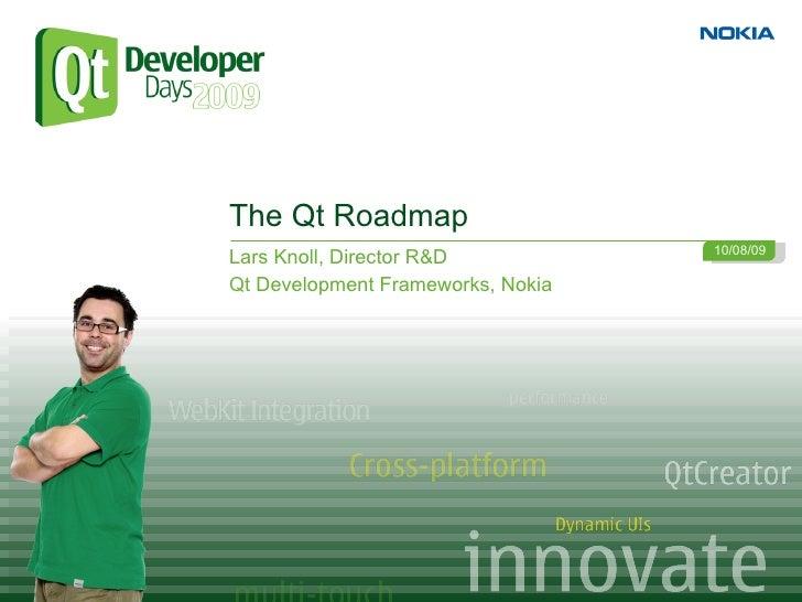 The Qt Roadmap                                    10/08/09 Lars Knoll, Director R&D Qt Development Frameworks, Nokia