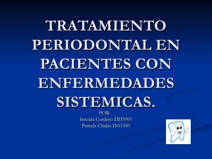 TRATAMIENTO PERIODONTAL EN PACIENTES CON ENFERMEDADES SISTEMICAS. POR:  Isneida Cordero DD5901 Pamela Chalas DA1350