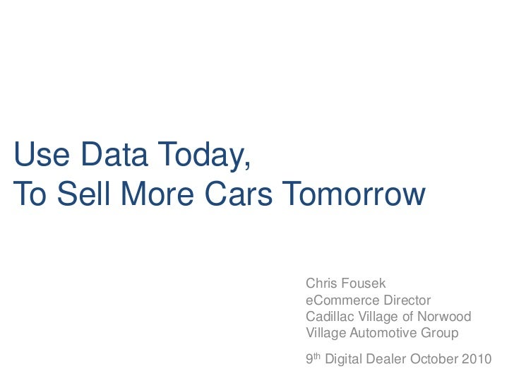 Use Data Today, To Sell More Cars Tomorrow<br />Chris Fousek<br />eCommerce Director <br />Cadillac Village of Norwood<br ...