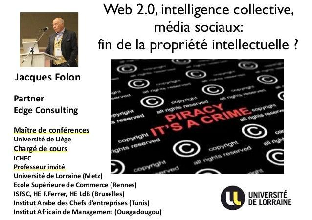 Web 2.0, intelligence collective,  média sociaux:  fin de la propriété intellectuelle ?  Jacques  Folon  Partner  Edge  Co...