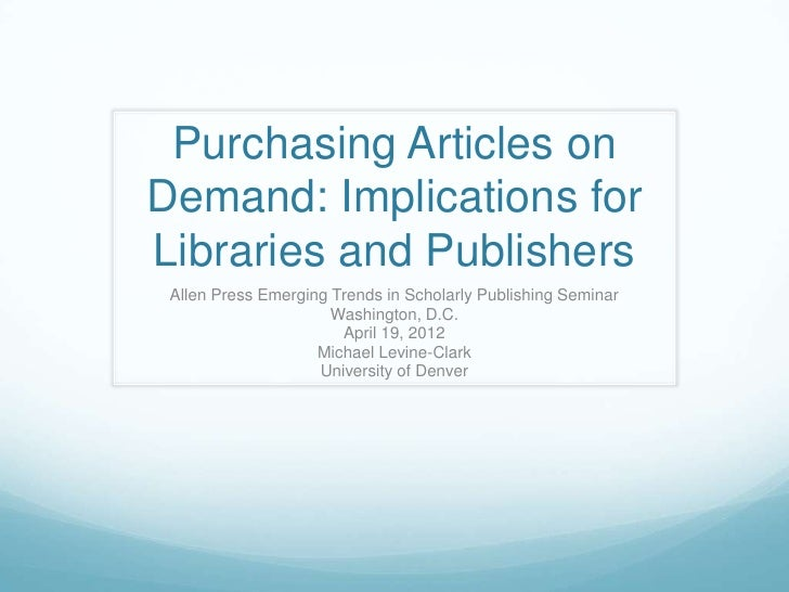 Purchasing Articles onDemand: Implications forLibraries and Publishers Allen Press Emerging Trends in Scholarly Publishing...
