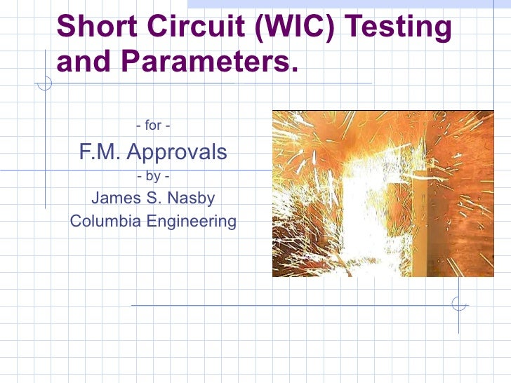 Short Circuit (WIC) Testing and Parameters. - for - F.M. Approvals - by - James S. Nasby Columbia Engineering