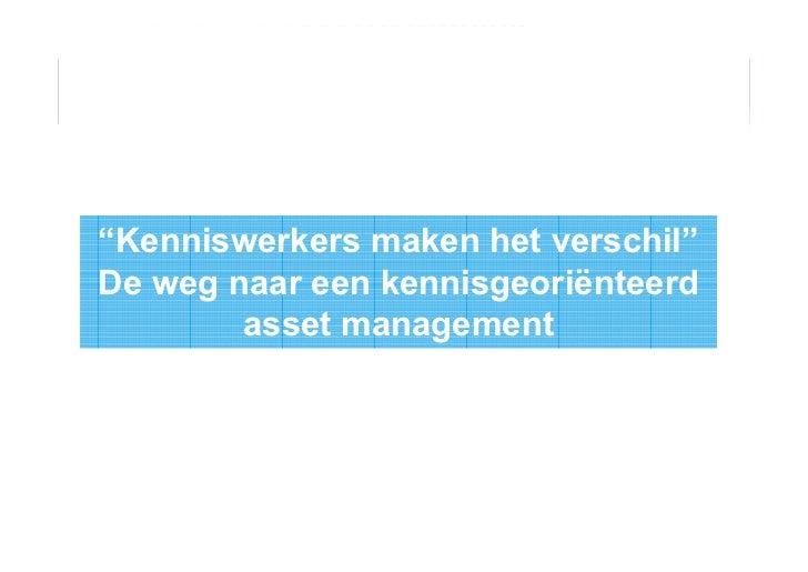 """""""Kenniswerkers maken het verschil""""De weg naar een kennisgeoriënteerd        asset management"""
