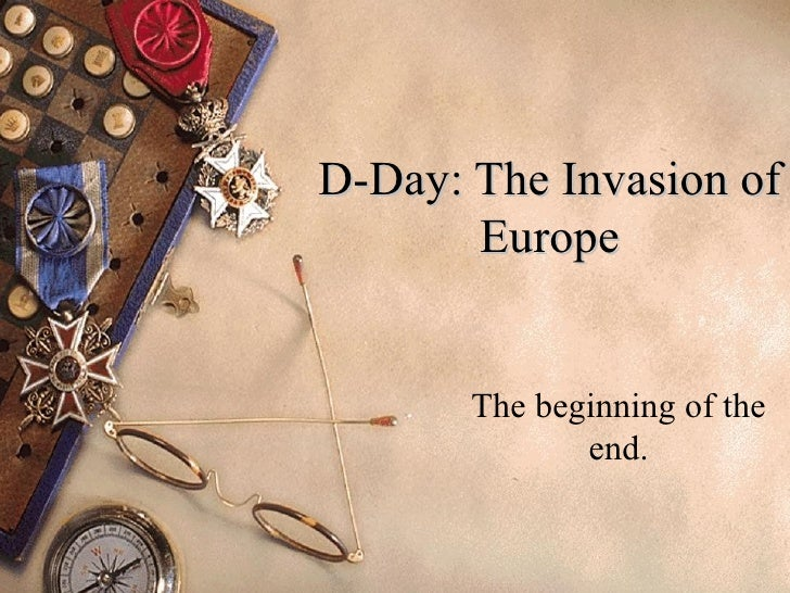 D-Day: The Invasion of Europe The beginning of the end.