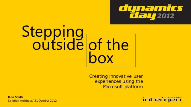 Dynamics Day 2012: Stepping outside of the box - creating innovative and end user experiences using the Microsoft platform.
