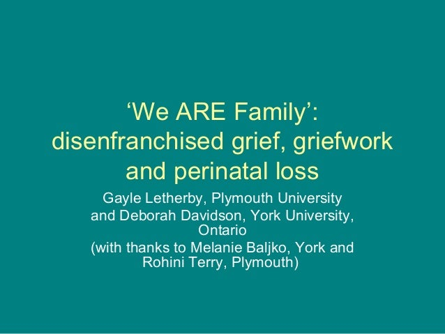 'We ARE Family':disenfranchised grief, griefwork       and perinatal loss     Gayle Letherby, Plymouth University   and De...