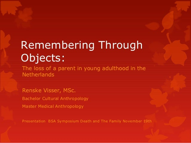 Remembering ThroughObjects:The loss of a parent in young adulthood in theNetherlandsRenske Visser, MSc.Bachelor Cultural A...