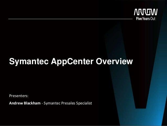 Symantec AppCenter Overview  Presenters: Andrew Blackham - Symantec Presales Specialist