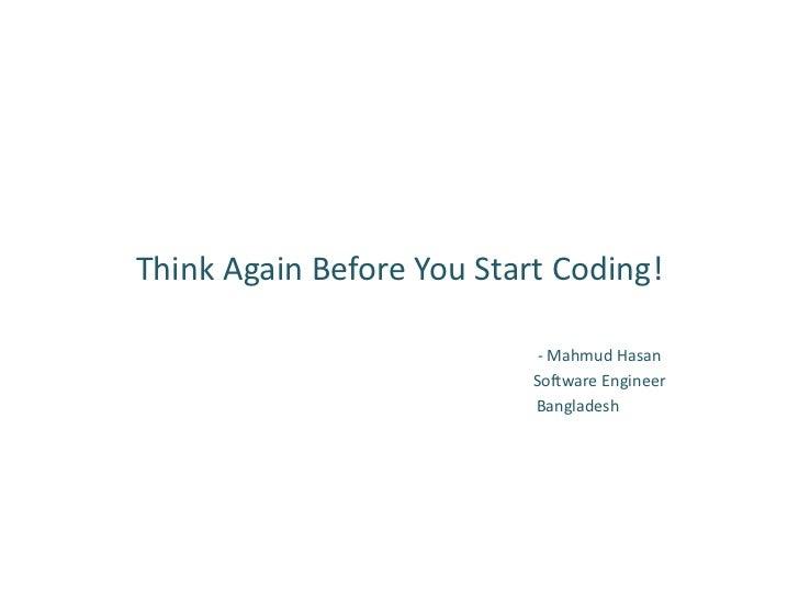 Think Again Before You Start Coding!                            - Mahmud Hasan                           Software Engineer...