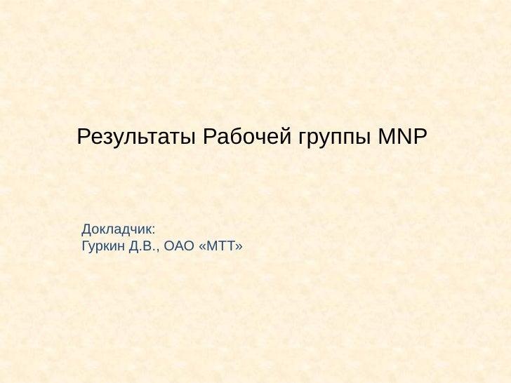 Результаты Рабочей группы MNPДокладчик:Гуркин Д.В., ОАО «МТТ»