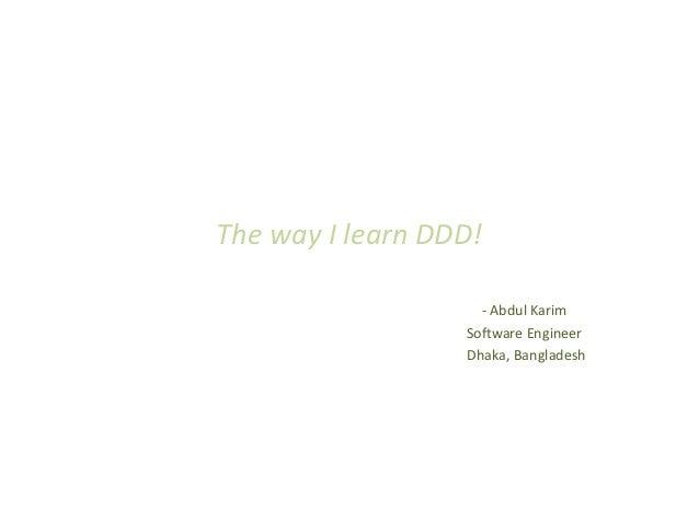 The way I learn DDD!                    - Abdul Karim                  Software Engineer                  Dhaka, Bangladesh