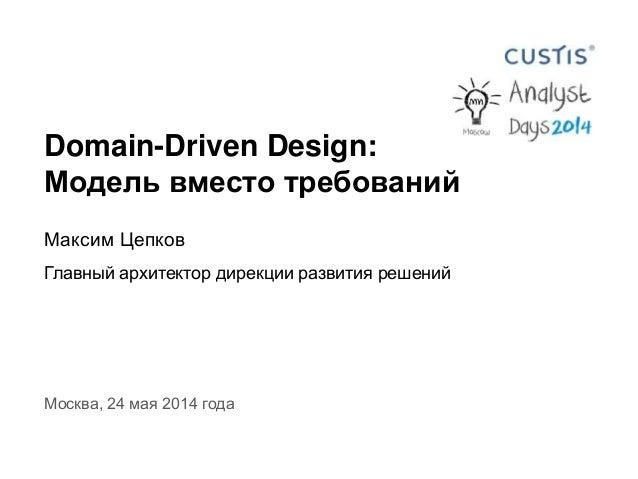 Domain-Driven Design: Модель вместо требований Максим Цепков Главный архитектор дирекции развития решений Москва, 24 мая 2...