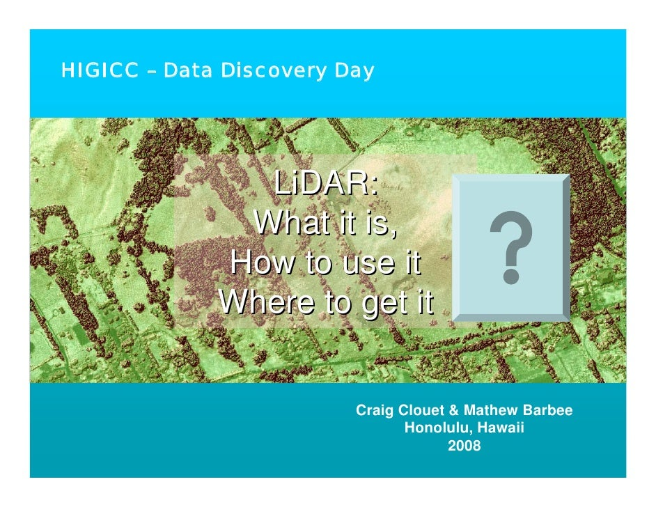 HIGICC – Data Discovery Day                    LiDAR:               What it is,              How to use it              Wh...