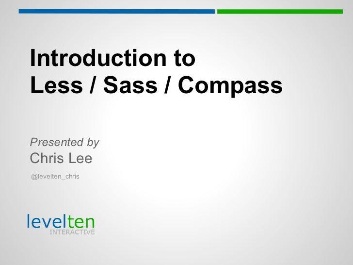 Introduction toLess / Sass / CompassPresented byChris Lee@levelten_chris