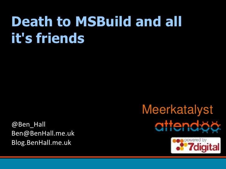 Death to MSBuild and all it's friends<br />Meerkatalyst<br />@Ben_HallBen@BenHall.me.ukBlog.BenHall.me.uk<br />