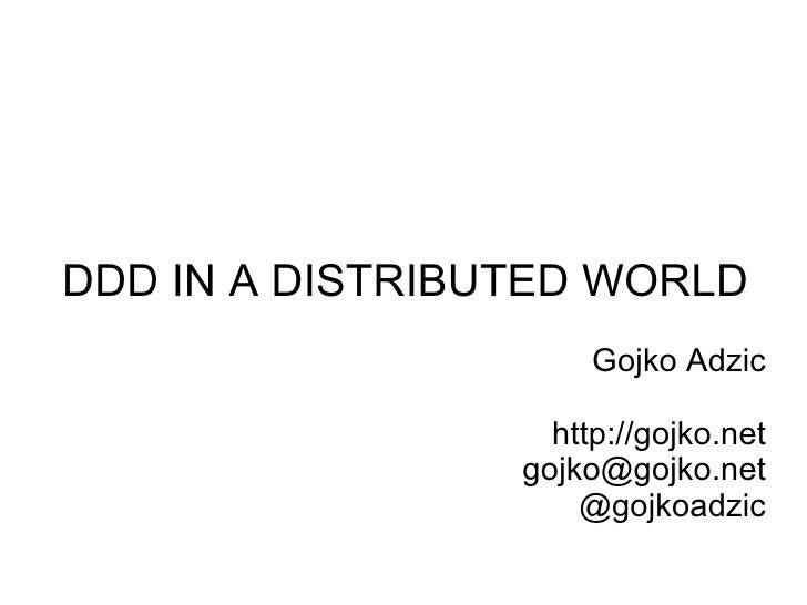 DDD IN A DISTRIBUTED WORLD                       Gojko Adzic                     http://gojko.net                  gojko@g...