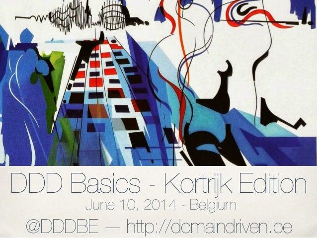 DDD Basics - Kortrijk Edition June 10, 2014 - Belgium @DDDBE — http://domaindriven.be