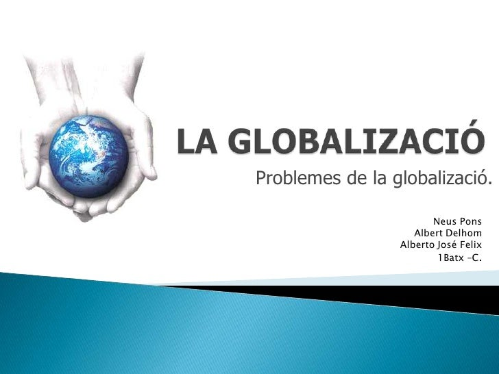 Problemes de la globalizació.                          Neus Pons                     Albert Delhom                  Albert...